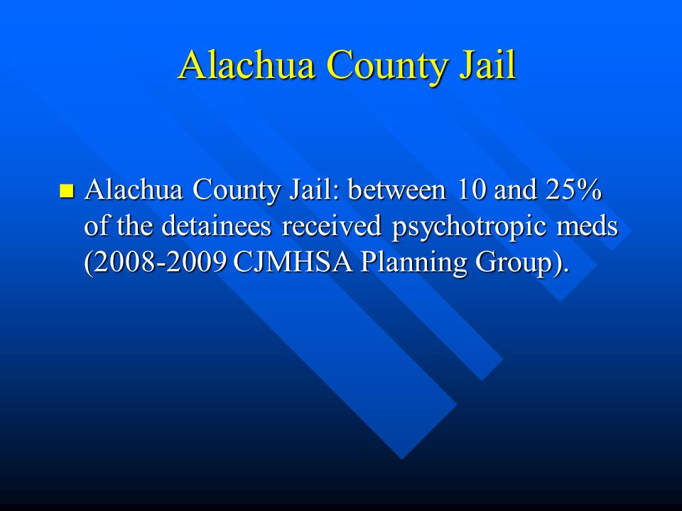 Alachua County Jail According to Jail statistics, 36% of all detainees at first appearance had either an open or previous SA or MH case.