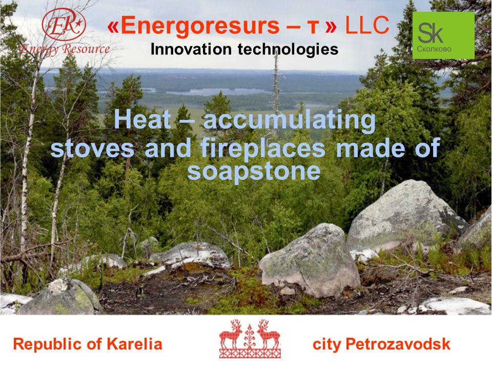 Republic of Karelia city Petrozavodsk «Energoresurs – т » LLC Innovation technologies Heat – accumulating stoves and fireplaces made of soapstone