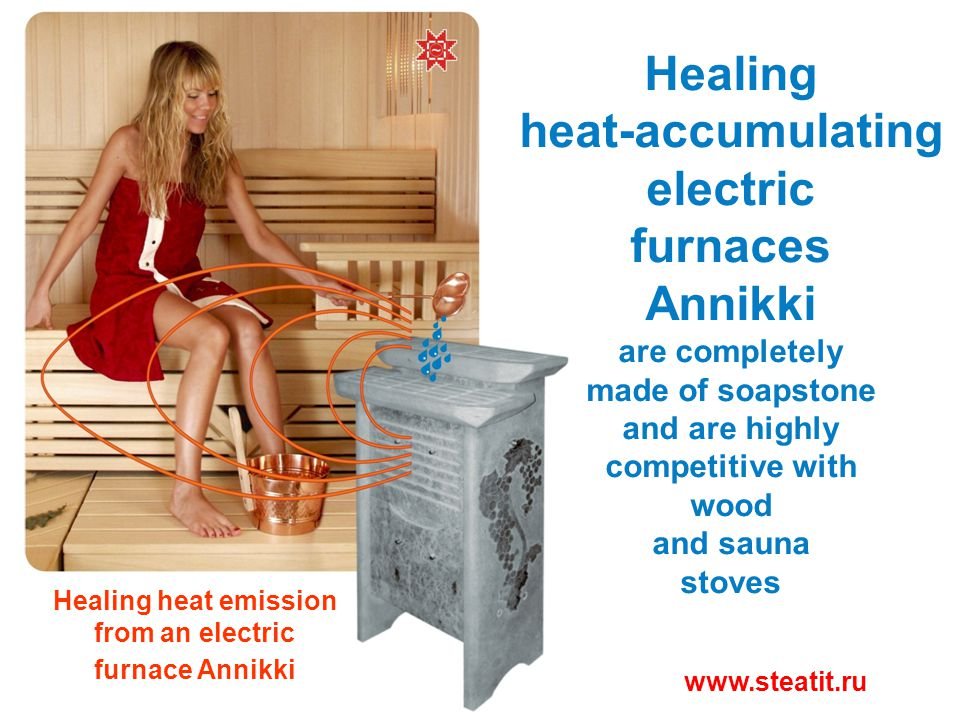Healing heat-accumulating electric furnaces Annikki are completely made of soapstone and are highly competitive with wood and sauna stoves www.steatit.ru Healing heat emission from an electric furnace Annikki