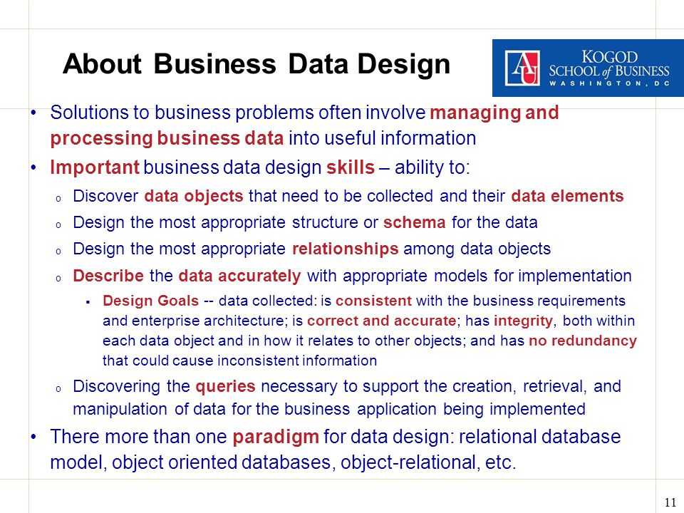 11 About Business Data Design Solutions to business problems often involve managing and processing business data into useful information Important business data design skills – ability to: o Discover data objects that need to be collected and their data elements o Design the most appropriate structure or schema for the data o Design the most appropriate relationships among data objects o Describe the data accurately with appropriate models for implementation  Design Goals -- data collected: is consistent with the business requirements and enterprise architecture; is correct and accurate; has integrity, both within each data object and in how it relates to other objects; and has no redundancy that could cause inconsistent information o Discovering the queries necessary to support the creation, retrieval, and manipulation of data for the business application being implemented There more than one paradigm for data design: relational database model, object oriented databases, object-relational, etc.