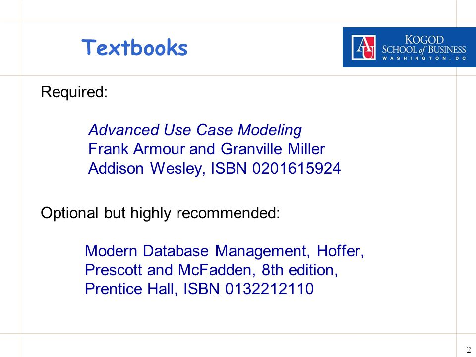 2 Textbooks Required: Advanced Use Case Modeling Frank Armour and Granville Miller Addison Wesley, ISBN 0201615924 Optional but highly recommended: Modern Database Management, Hoffer, Prescott and McFadden, 8th edition, Prentice Hall, ISBN 0132212110