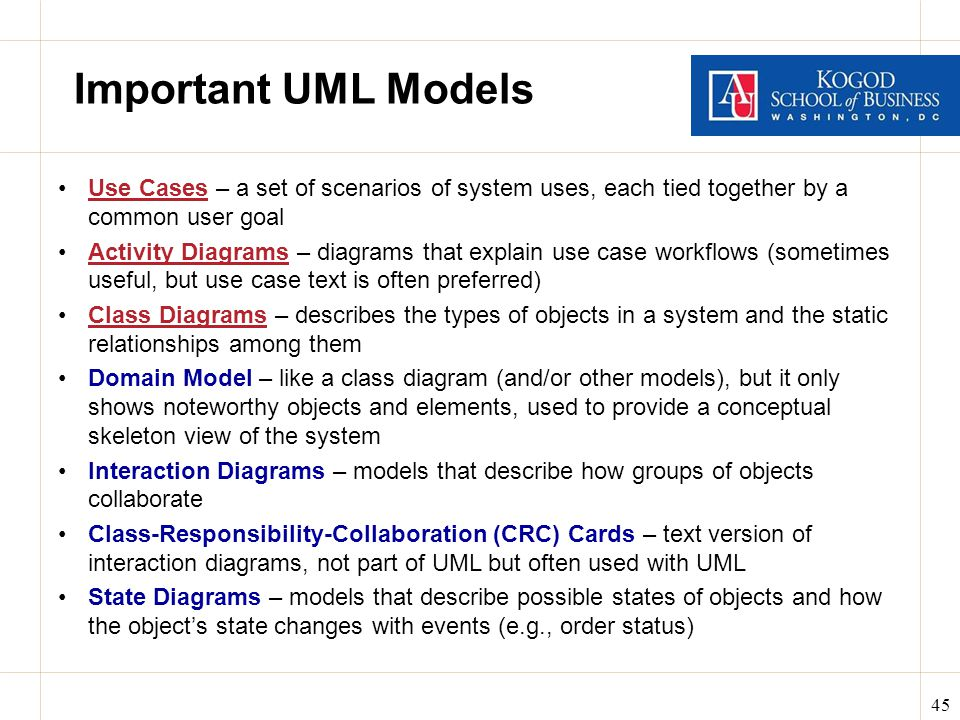 45 Important UML Models Use Cases – a set of scenarios of system uses, each tied together by a common user goal Activity Diagrams – diagrams that explain use case workflows (sometimes useful, but use case text is often preferred) Class Diagrams – describes the types of objects in a system and the static relationships among them Domain Model – like a class diagram (and/or other models), but it only shows noteworthy objects and elements, used to provide a conceptual skeleton view of the system Interaction Diagrams – models that describe how groups of objects collaborate Class-Responsibility-Collaboration (CRC) Cards – text version of interaction diagrams, not part of UML but often used with UML State Diagrams – models that describe possible states of objects and how the object's state changes with events (e.g., order status)