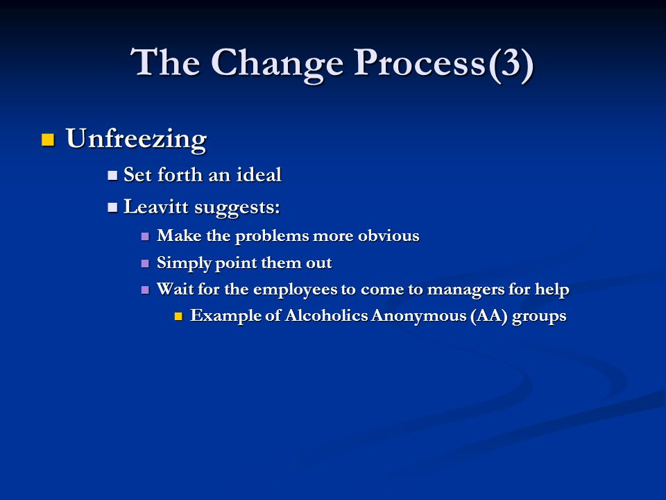 The Change Process(3) Unfreezing Unfreezing Set forth an ideal Set forth an ideal Leavitt suggests: Leavitt suggests: Make the problems more obvious Make the problems more obvious Simply point them out Simply point them out Wait for the employees to come to managers for help Wait for the employees to come to managers for help Example of Alcoholics Anonymous (AA) groups Example of Alcoholics Anonymous (AA) groups