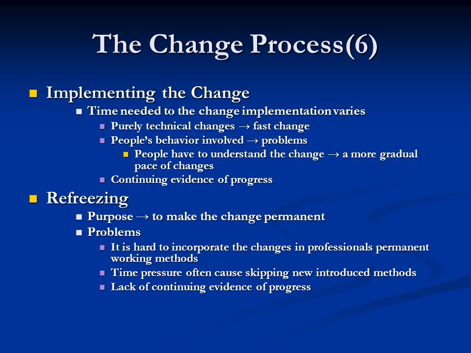 The Change Process(6) Implementing the Change Implementing the Change Time needed to the change implementation varies Time needed to the change implementation varies Purely technical changes → fast change Purely technical changes → fast change People's behavior involved → problems People's behavior involved → problems People have to understand the change → a more gradual pace of changes People have to understand the change → a more gradual pace of changes Continuing evidence of progress Continuing evidence of progress Refreezing Refreezing Purpose → to make the change permanent Purpose → to make the change permanent Problems Problems It is hard to incorporate the changes in professionals permanent working methods It is hard to incorporate the changes in professionals permanent working methods Time pressure often cause skipping new introduced methods Time pressure often cause skipping new introduced methods Lack of continuing evidence of progress Lack of continuing evidence of progress