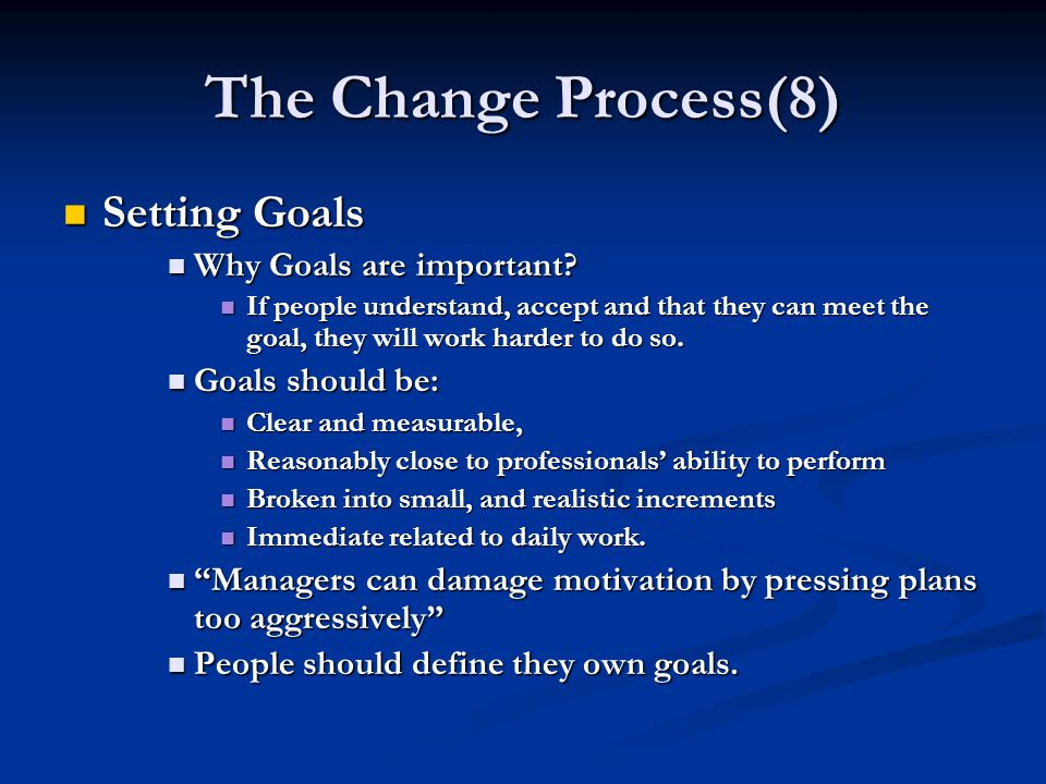The Change Process(8) Setting Goals Setting Goals Why Goals are important? Why Goals are important? If people understand, accept and that they can mee