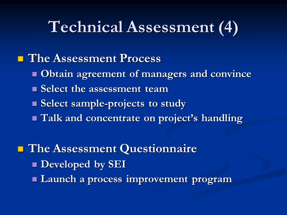 Technical Assessment (4) The Assessment Process The Assessment Process Obtain agreement of managers and convince Obtain agreement of managers and convince Select the assessment team Select the assessment team Select sample-projects to study Select sample-projects to study Talk and concentrate on project's handling Talk and concentrate on project's handling The Assessment Questionnaire The Assessment Questionnaire Developed by SEI Developed by SEI Launch a process improvement program Launch a process improvement program