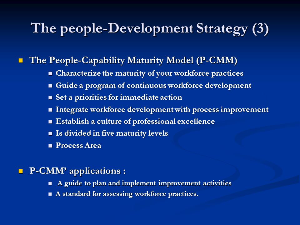 The people-Development Strategy (3) The People-Capability Maturity Model (P-CMM) The People-Capability Maturity Model (P-CMM) Characterize the maturity of your workforce practices Characterize the maturity of your workforce practices Guide a program of continuous workforce development Guide a program of continuous workforce development Set a priorities for immediate action Set a priorities for immediate action Integrate workforce development with process improvement Integrate workforce development with process improvement Establish a culture of professional excellence Establish a culture of professional excellence Is divided in five maturity levels Is divided in five maturity levels Process Area Process Area P-CMM' applications : P-CMM' applications : A guide to plan and implement improvement activities A guide to plan and implement improvement activities A standard for assessing workforce practices.