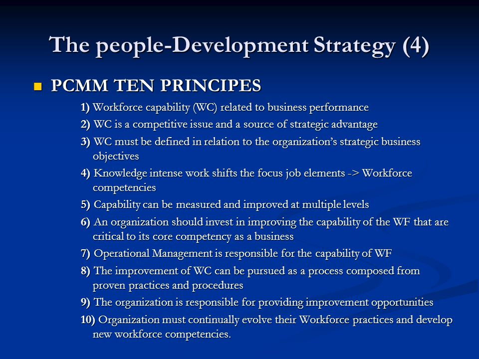 The people-Development Strategy (4) PCMM TEN PRINCIPES PCMM TEN PRINCIPES 1) Workforce capability (WC) related to business performance 2) WC is a competitive issue and a source of strategic advantage 3) WC must be defined in relation to the organization's strategic business objectives 4) Knowledge intense work shifts the focus job elements -> Workforce competencies 5) Capability can be measured and improved at multiple levels 6) An organization should invest in improving the capability of the WF that are critical to its core competency as a business 7) Operational Management is responsible for the capability of WF 8) The improvement of WC can be pursued as a process composed from proven practices and procedures 9) The organization is responsible for providing improvement opportunities 10) Organization must continually evolve their Workforce practices and develop new workforce competencies.