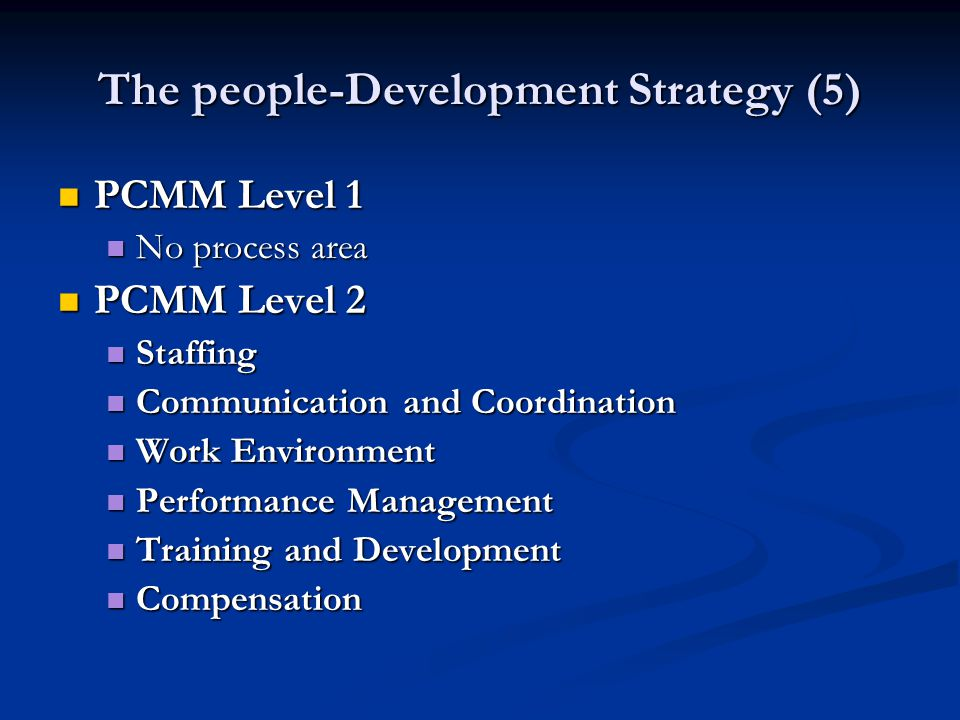 The people-Development Strategy (5) PCMM Level 1 PCMM Level 1 No process area No process area PCMM Level 2 PCMM Level 2 Staffing Staffing Communication and Coordination Communication and Coordination Work Environment Work Environment Performance Management Performance Management Training and Development Training and Development Compensation Compensation