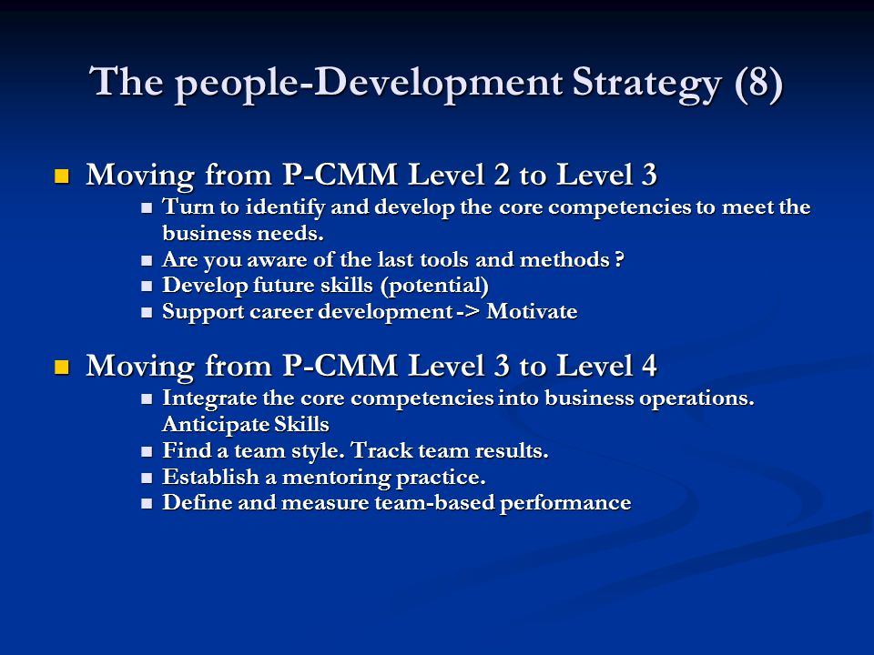 The people-Development Strategy (8) Moving from P-CMM Level 2 to Level 3 Moving from P-CMM Level 2 to Level 3 Turn to identify and develop the core competencies to meet the business needs.
