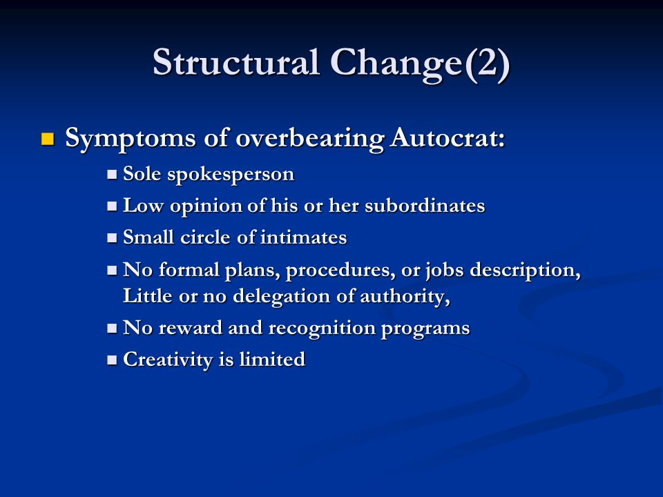 Structural Change(2) Symptoms of overbearing Autocrat: Symptoms of overbearing Autocrat: Sole spokesperson Sole spokesperson Low opinion of his or her subordinates Low opinion of his or her subordinates Small circle of intimates Small circle of intimates No formal plans, procedures, or jobs description, Little or no delegation of authority, No formal plans, procedures, or jobs description, Little or no delegation of authority, No reward and recognition programs No reward and recognition programs Creativity is limited Creativity is limited