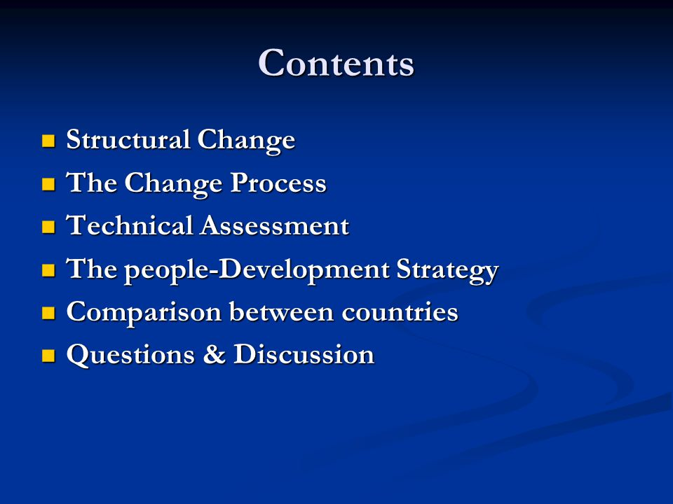 Contents Structural Change Structural Change The Change Process The Change Process Technical Assessment Technical Assessment The people-Development Strategy The people-Development Strategy Comparison between countries Comparison between countries Questions & Discussion Questions & Discussion
