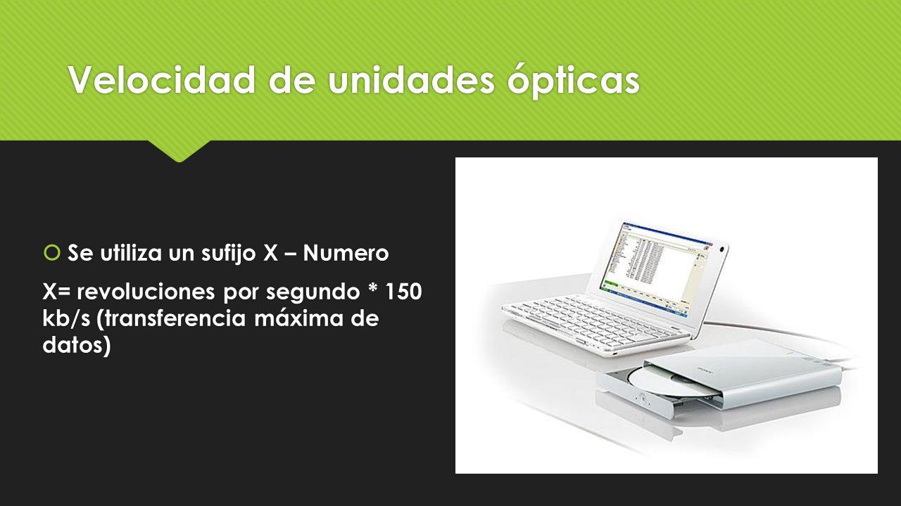 Velocidad de unidades ópticas  Se utiliza un sufijo X – Numero X= revoluciones por segundo * 150 kb/s (transferencia máxima de datos)  Se utiliza un
