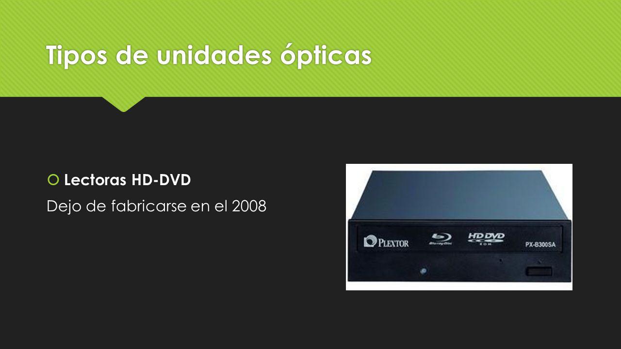 Tipos de unidades ópticas  Lectoras HD-DVD Dejo de fabricarse en el 2008  Lectoras HD-DVD Dejo de fabricarse en el 2008