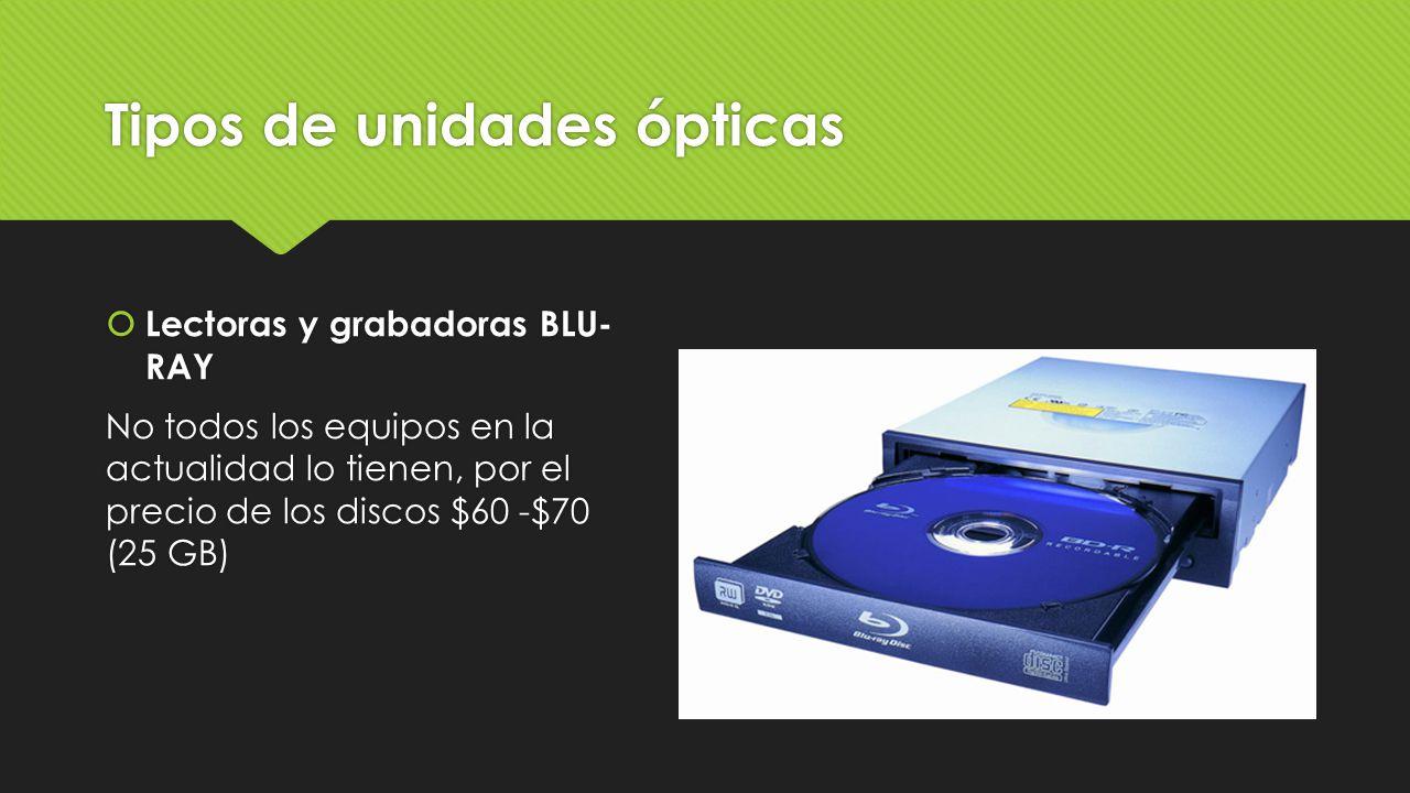 Tipos de unidades ópticas  Lectoras y grabadoras BLU- RAY No todos los equipos en la actualidad lo tienen, por el precio de los discos $60 -$70 (25 G