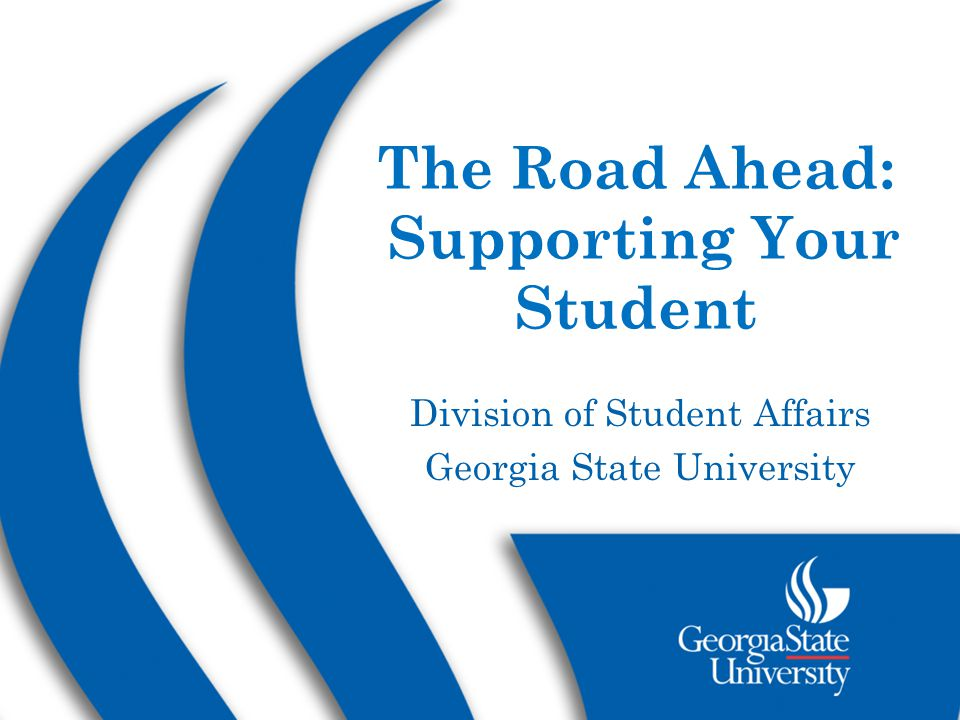The Road Ahead: Supporting Your Student Division of Student Affairs Georgia State University