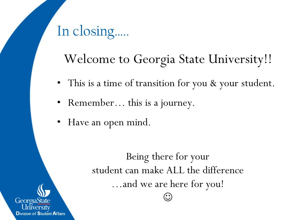 D ivision of S tudent A ffairs In closing….. Welcome to Georgia State University!! This is a time of transition for you & your student. Remember… this