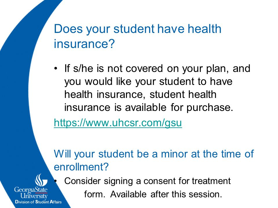 D ivision of S tudent A ffairs Does your student have health insurance? If s/he is not covered on your plan, and you would like your student to have h