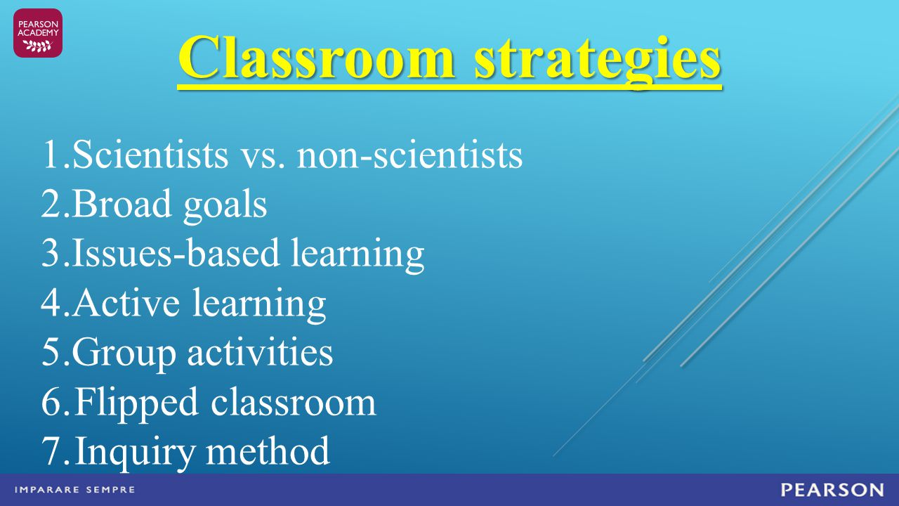 Classroom strategies 1.Scientists vs. non-scientists 2.Broad goals 3.Issues-based learning 4.Active learning 5.Group activities 6.Flipped classroom 7.