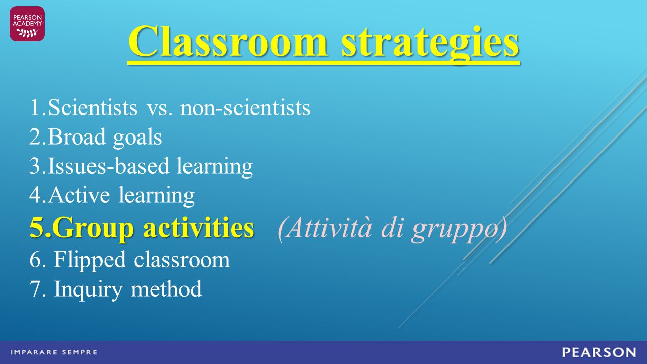Classroom strategies 1.Scientists vs. non-scientists 2.Broad goals 3.Issues-based learning 4.Active learning 5.Group activities 5.Group activities (At