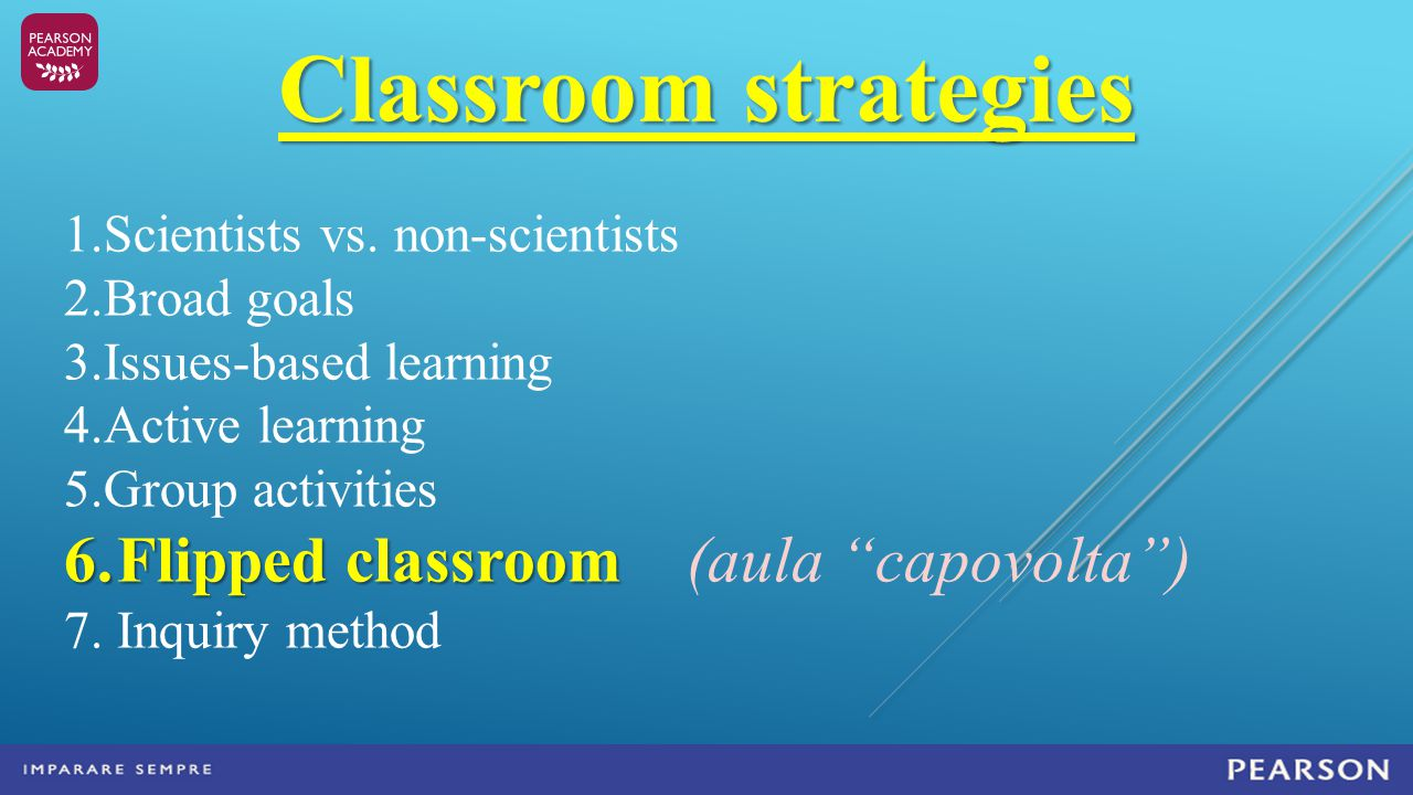 Classroom strategies 1.Scientists vs. non-scientists 2.Broad goals 3.Issues-based learning 4.Active learning 5.Group activities 6.Flipped classroom 6.