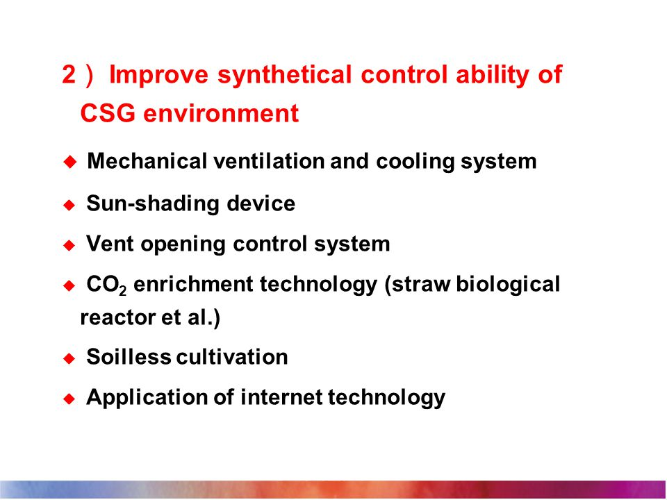 2 ) Improve synthetical control ability of CSG environment  Mechanical ventilation and cooling system  Sun-shading device  Vent opening control system  CO 2 enrichment technology (straw biological reactor et al.)  Soilless cultivation  Application of internet technology