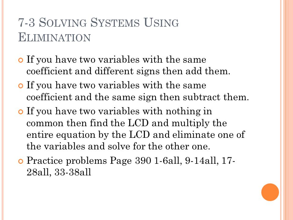 7-3 S OLVING S YSTEMS U SING E LIMINATION If you have two variables with the same coefficient and different signs then add them.