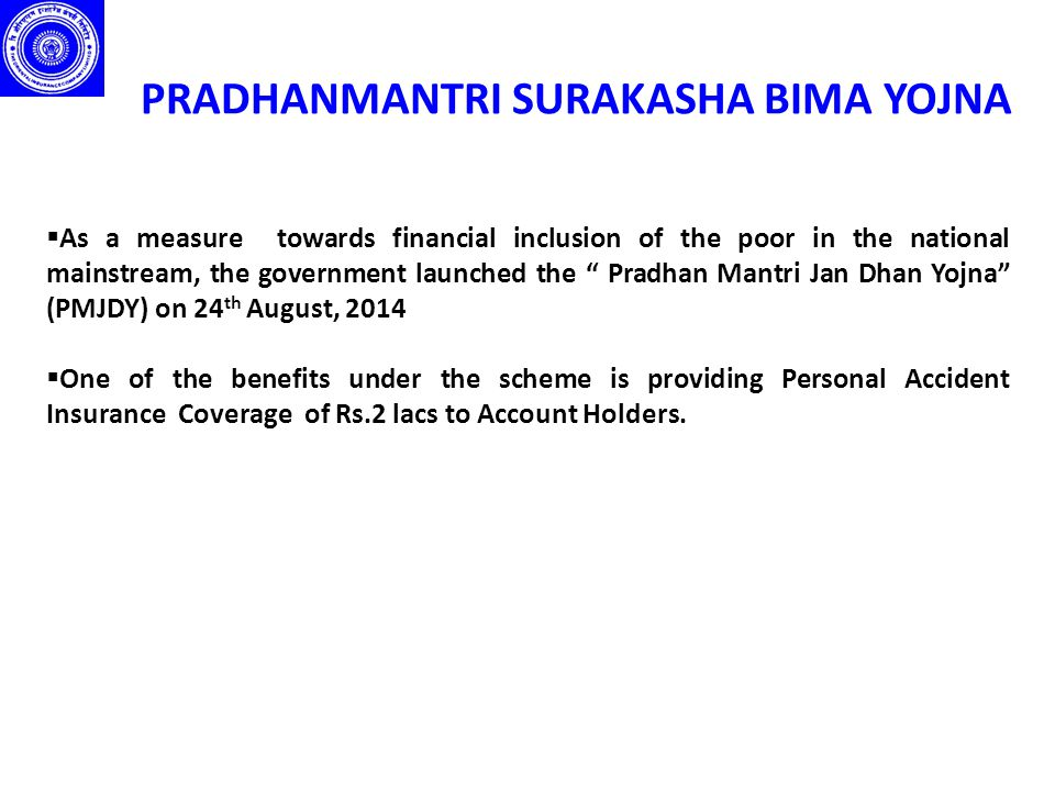 """PRADHANMANTRI SURAKASHA BIMA YOJNA  As a measure towards financial inclusion of the poor in the national mainstream, the government launched the """" Pr"""