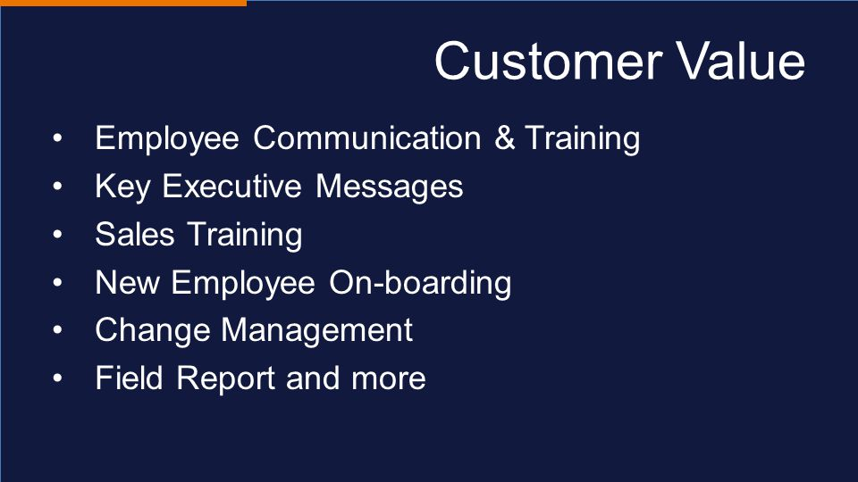 Customer Value Employee Communication & Training Key Executive Messages Sales Training New Employee On-boarding Change Management Field Report and more
