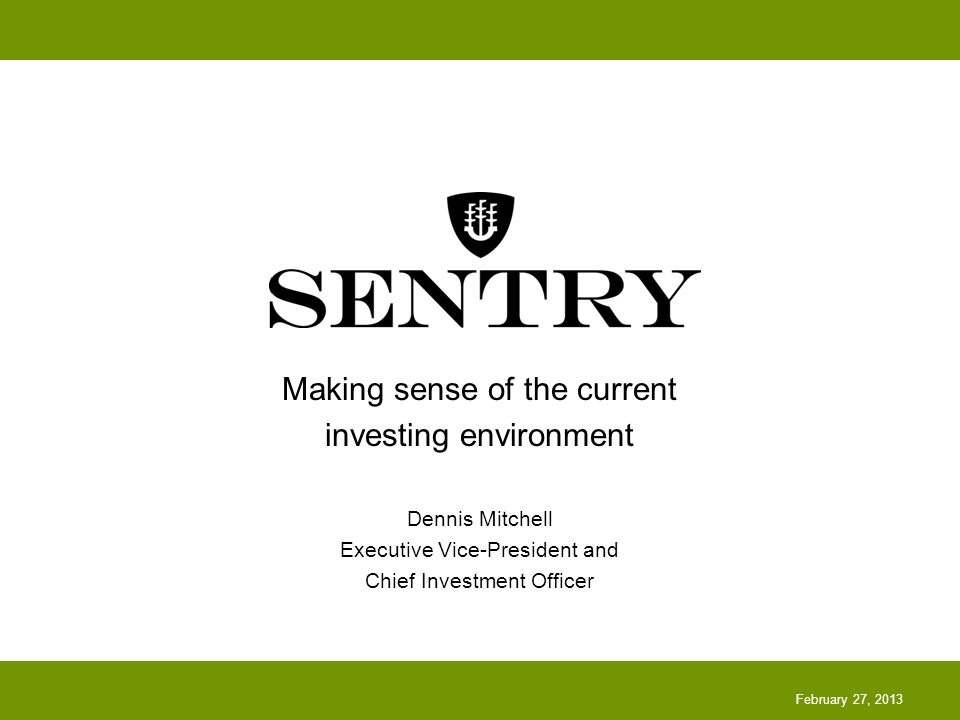 Making sense of the current investing environment Dennis Mitchell Executive Vice-President and Chief Investment Officer February 27, 2013