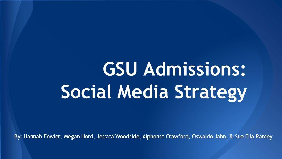 GSU Admissions: Social Media Strategy By: Hannah Fowler, Megan Hord, Jessica Woodside, Alphonso Crawford, Oswaldo Jahn, & Sue Ella Ramey