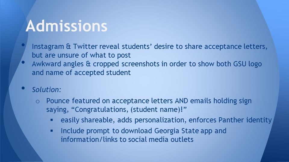 Instagram & Twitter reveal students' desire to share acceptance letters, but are unsure of what to post Awkward angles & cropped screenshots in order to show both GSU logo and name of accepted student Solution: o Pounce featured on acceptance letters AND emails holding sign saying, Congratulations, (student name)!  easily shareable, adds personalization, enforces Panther identity  Include prompt to download Georgia State app and information/links to social media outlets Admissions