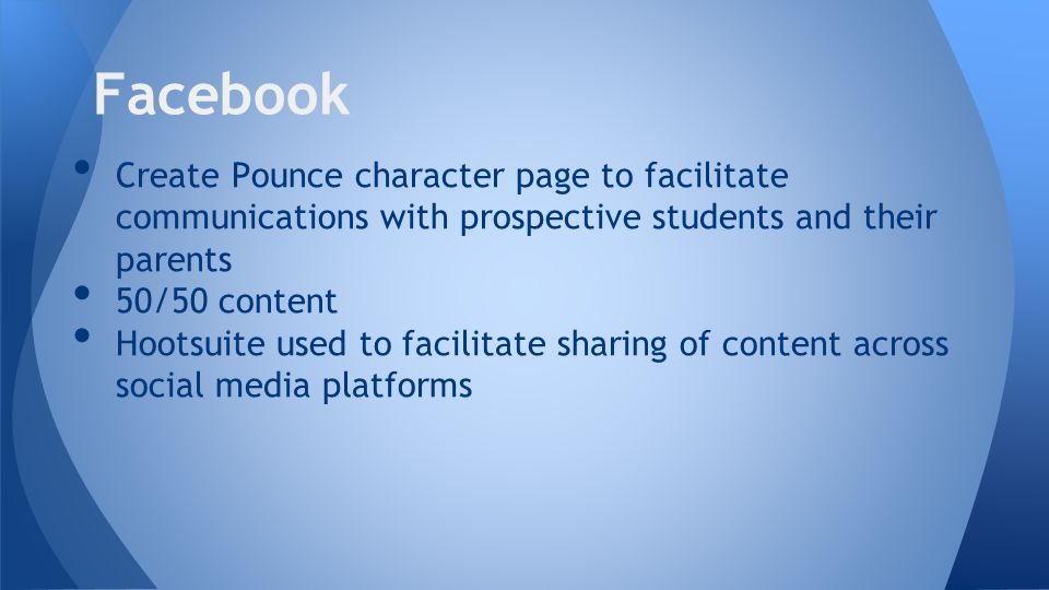 Create Pounce character page to facilitate communications with prospective students and their parents 50/50 content Hootsuite used to facilitate sharing of content across social media platforms **Sources, Pew Research center, www.mashable.com Facebook
