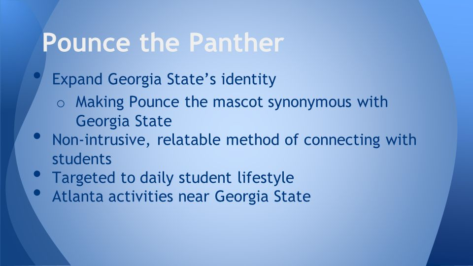Expand Georgia State's identity o Making Pounce the mascot synonymous with Georgia State Non-intrusive, relatable method of connecting with students Targeted to daily student lifestyle Atlanta activities near Georgia State Pounce the Panther