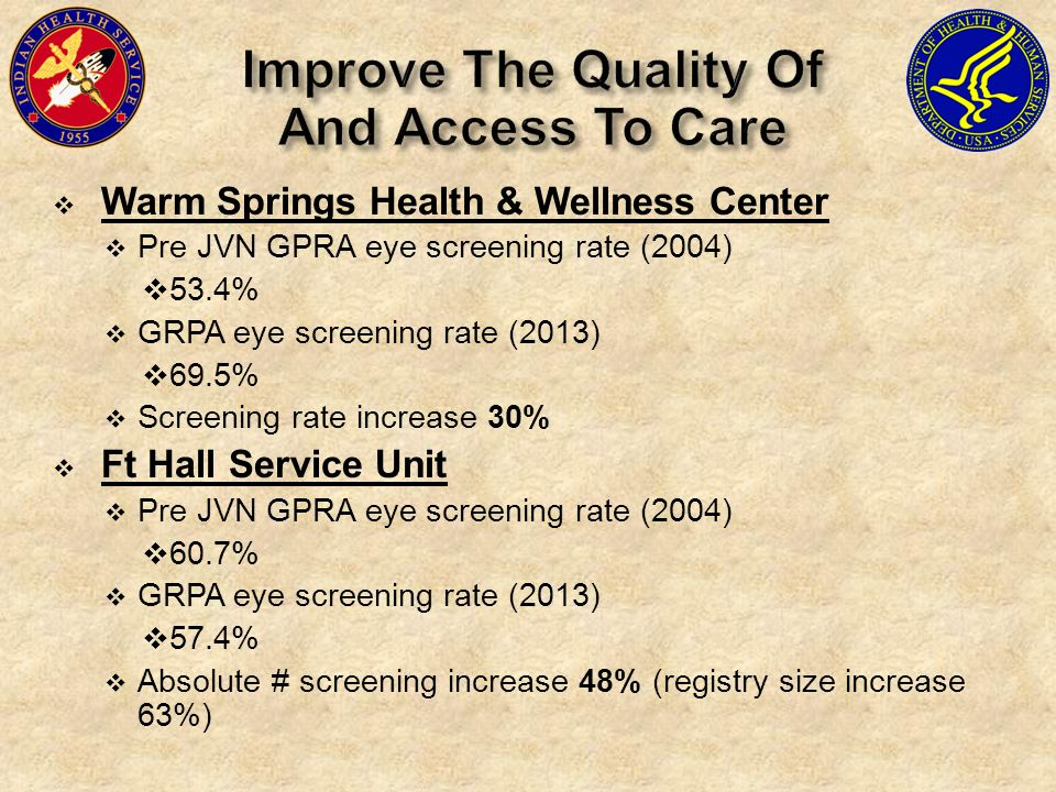  Warm Springs Health & Wellness Center  Pre JVN GPRA eye screening rate (2004)  53.4%  GRPA eye screening rate (2013)  69.5%  Screening rate increase 30%  Ft Hall Service Unit  Pre JVN GPRA eye screening rate (2004)  60.7%  GRPA eye screening rate (2013)  57.4%  Absolute # screening increase 48% (registry size increase 63%)