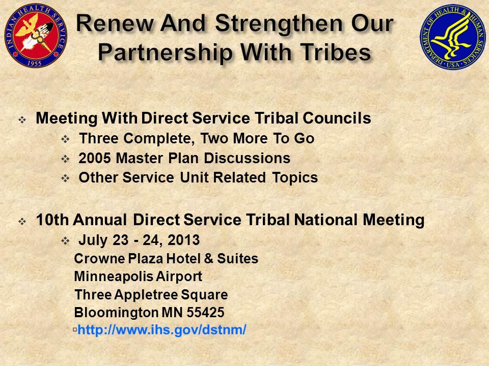  Meeting With Direct Service Tribal Councils  Three Complete, Two More To Go  2005 Master Plan Discussions  Other Service Unit Related Topics  10th Annual Direct Service Tribal National Meeting  July 23 - 24, 2013 Crowne Plaza Hotel & Suites Minneapolis Airport Three Appletree Square Bloomington MN 55425