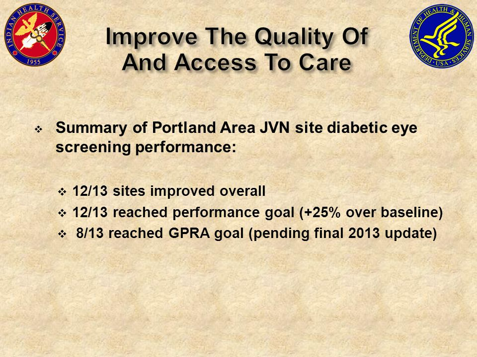  Summary of Portland Area JVN site diabetic eye screening performance:  12/13 sites improved overall  12/13 reached performance goal (+25% over baseline)  8/13 reached GPRA goal (pending final 2013 update)