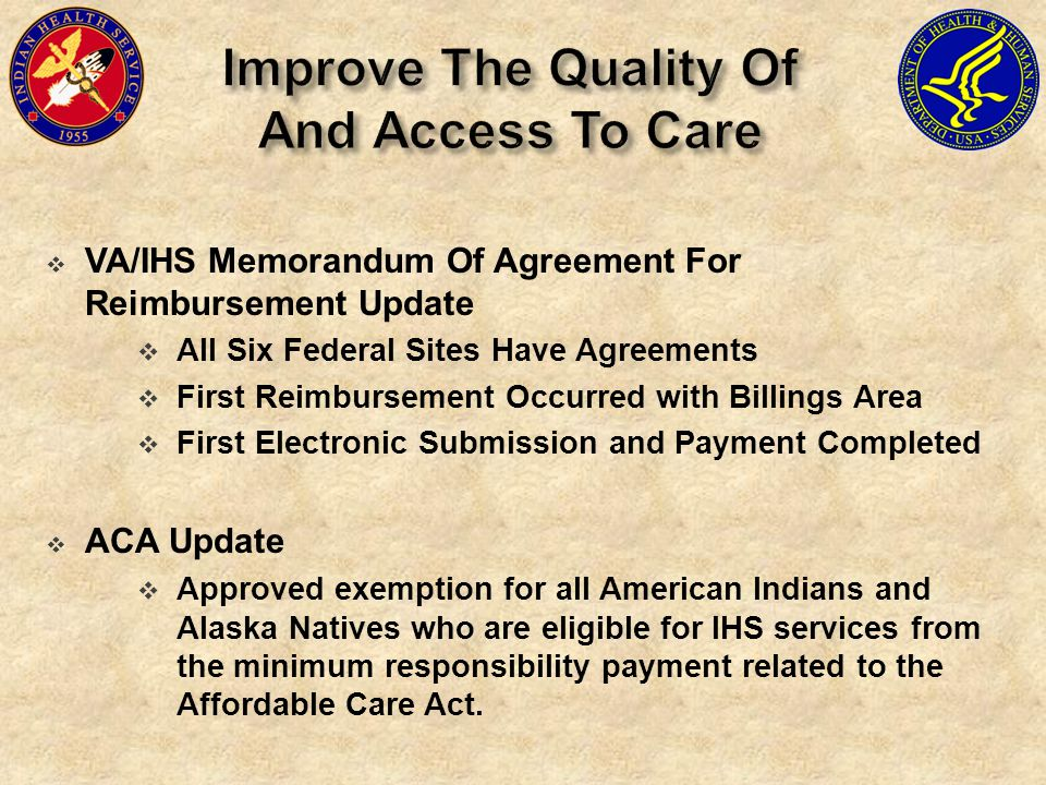  VA/IHS Memorandum Of Agreement For Reimbursement Update  All Six Federal Sites Have Agreements  First Reimbursement Occurred with Billings Area  First Electronic Submission and Payment Completed  ACA Update  Approved exemption for all American Indians and Alaska Natives who are eligible for IHS services from the minimum responsibility payment related to the Affordable Care Act.