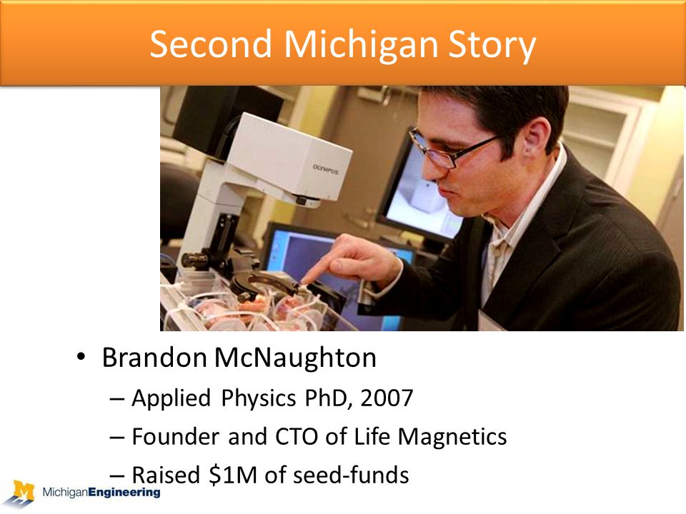 Second Michigan Story Brandon McNaughton – Applied Physics PhD, 2007 – Founder and CTO of Life Magnetics – Raised $1M of seed-funds