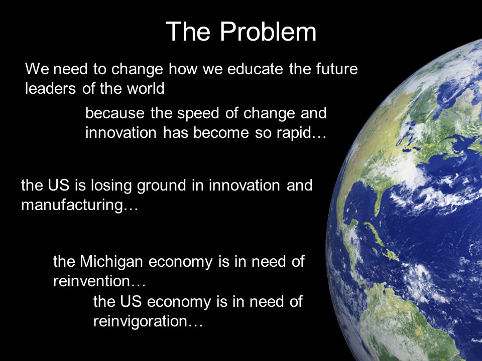 We need to change how we educate the future leaders of the world The Problem because the speed of change and innovation has become so rapid… the Michigan economy is in need of reinvention… the US economy is in need of reinvigoration… the US is losing ground in innovation and manufacturing…