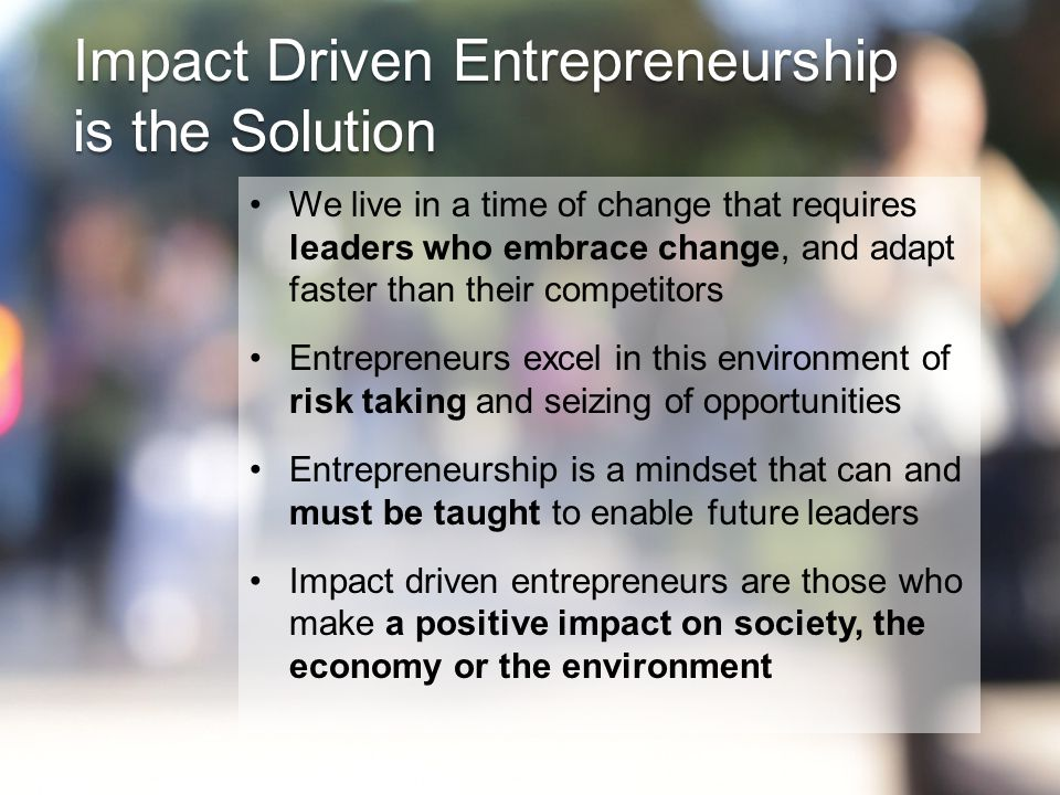 We live in a time of change that requires leaders who embrace change, and adapt faster than their competitors Entrepreneurs excel in this environment of risk taking and seizing of opportunities Entrepreneurship is a mindset that can and must be taught to enable future leaders Impact driven entrepreneurs are those who make a positive impact on society, the economy or the environment Impact Driven Entrepreneurship is the Solution