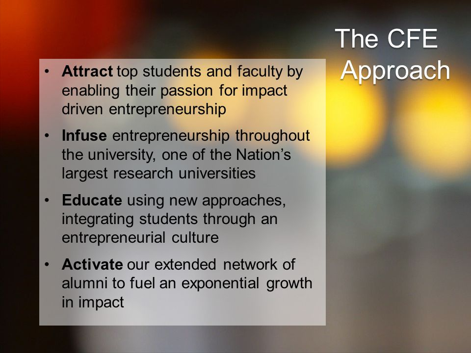 Attract top students and faculty by enabling their passion for impact driven entrepreneurship Infuse entrepreneurship throughout the university, one of the Nation's largest research universities Educate using new approaches, integrating students through an entrepreneurial culture Activate our extended network of alumni to fuel an exponential growth in impact The CFE Approach Approach