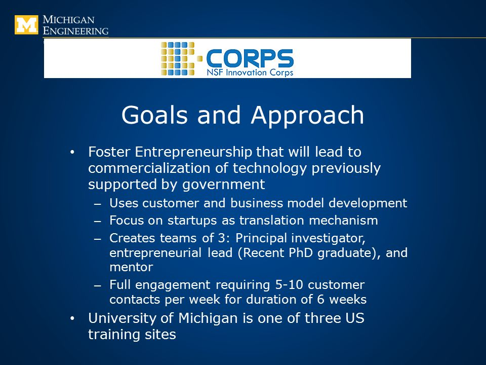 Goals and Approach Foster Entrepreneurship that will lead to commercialization of technology previously supported by government – Uses customer and business model development – Focus on startups as translation mechanism – Creates teams of 3: Principal investigator, entrepreneurial lead (Recent PhD graduate), and mentor – Full engagement requiring 5-10 customer contacts per week for duration of 6 weeks University of Michigan is one of three US training sites