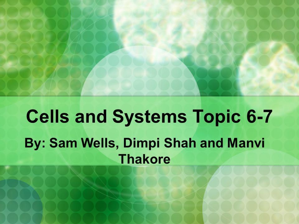 Cells and Systems Topic 6-7 By: Sam Wells, Dimpi Shah and Manvi Thakore