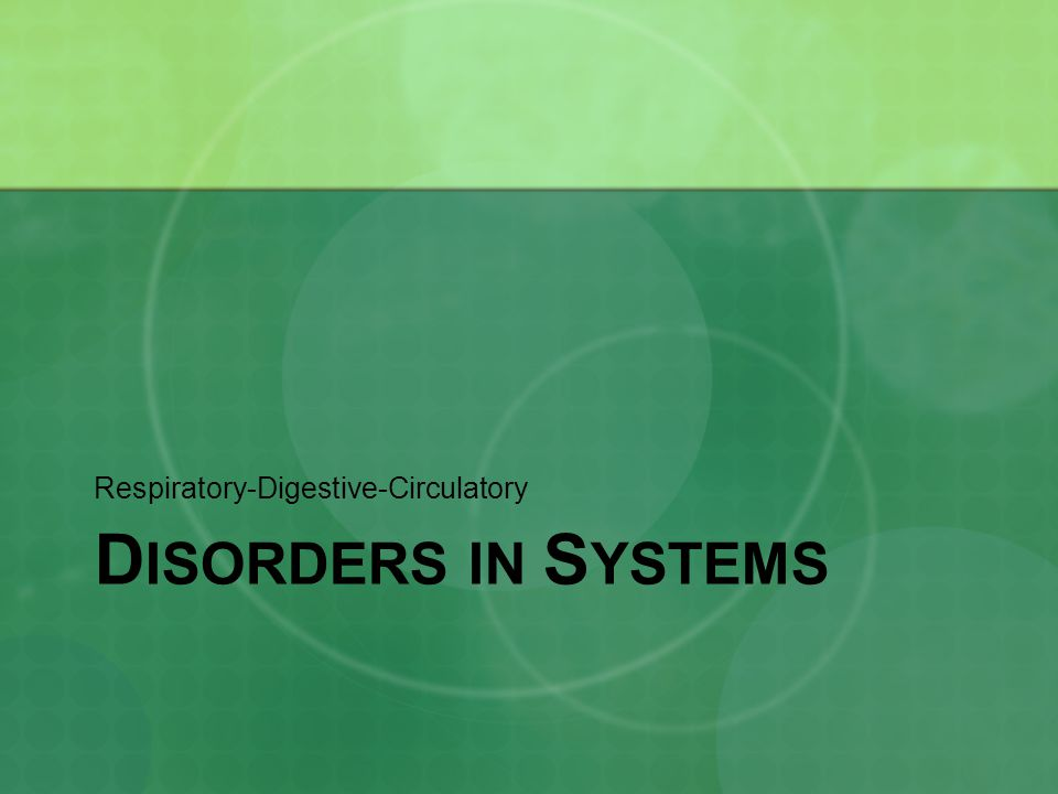 D ISORDERS IN S YSTEMS Respiratory-Digestive-Circulatory