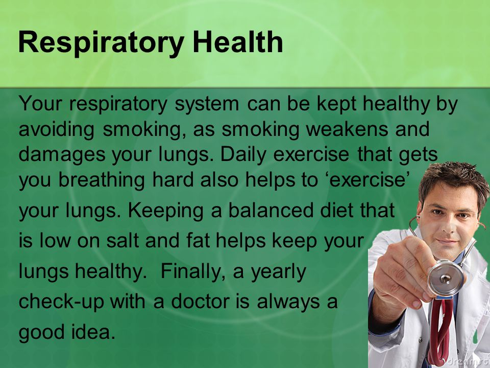 Respiratory Health Your respiratory system can be kept healthy by avoiding smoking, as smoking weakens and damages your lungs.