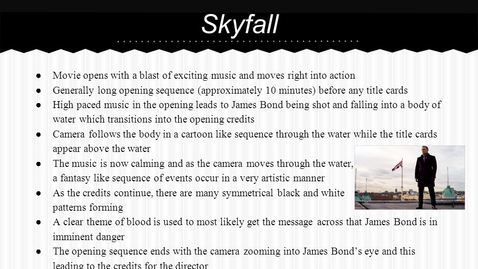 ● Movie opens with a blast of exciting music and moves right into action ● Generally long opening sequence (approximately 10 minutes) before any title cards ● High paced music in the opening leads to James Bond being shot and falling into a body of water which transitions into the opening credits ● Camera follows the body in a cartoon like sequence through the water while the title cards appear above the water ● The music is now calming and as the camera moves through the water, a fantasy like sequence of events occur in a very artistic manner ● As the credits continue, there are many symmetrical black and white patterns forming ● A clear theme of blood is used to most likely get the message across that James Bond is in imminent danger ● The opening sequence ends with the camera zooming into James Bond's eye and this leading to the credits for the director Skyfall