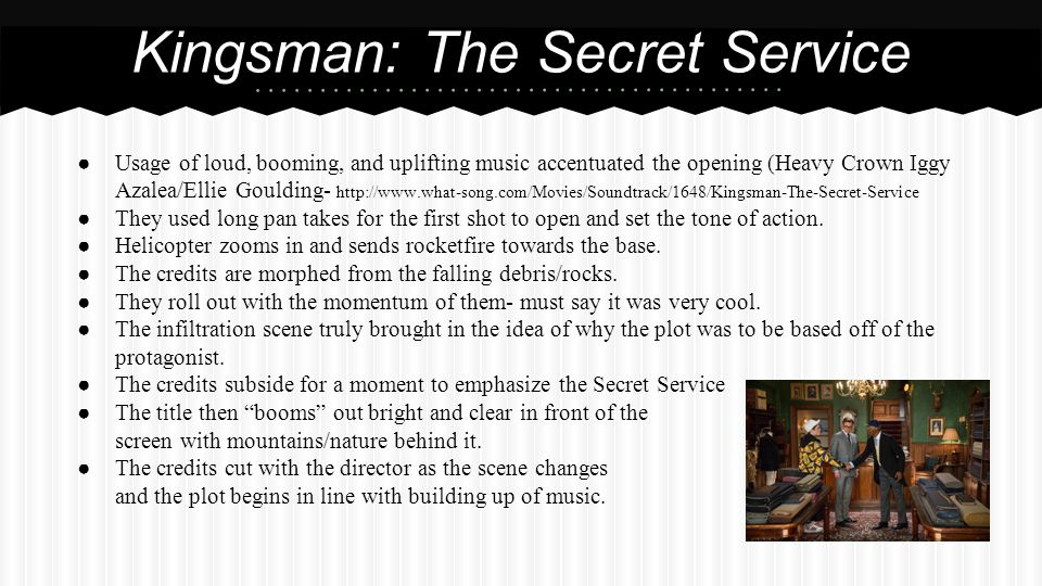 ● Usage of loud, booming, and uplifting music accentuated the opening (Heavy Crown Iggy Azalea/Ellie Goulding- http://www.what-song.com/Movies/Soundtrack/1648/Kingsman-The-Secret-Service ● They used long pan takes for the first shot to open and set the tone of action.