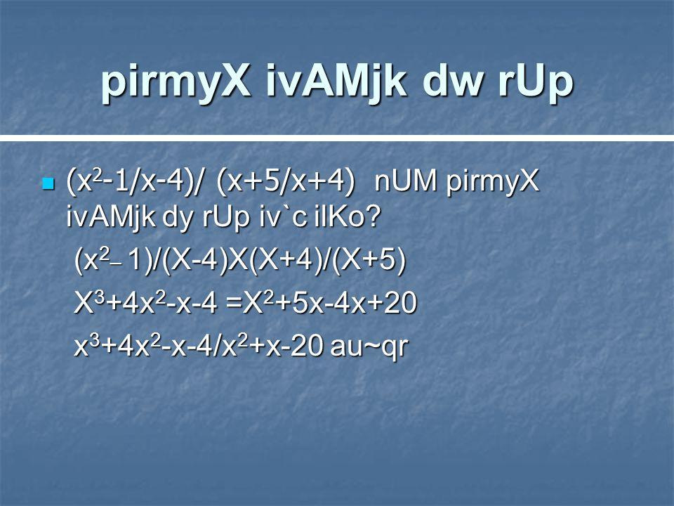 pirmyX ivAMjk dw rUp (x 2 -1/x-4)/ (x+5/x+4) nUM pirmyX ivAMjk dy rUp iv`c ilKo.
