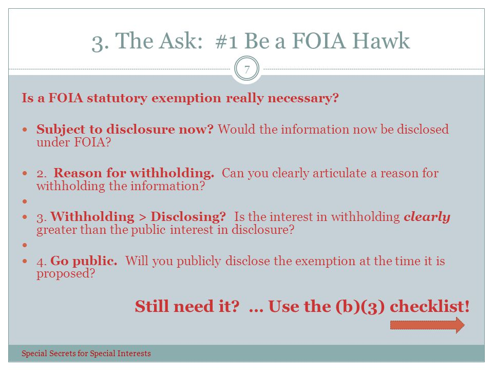 3. The Ask: #1 Be a FOIA Hawk 7 Is a FOIA statutory exemption really necessary? Subject to disclosure now? Would the information now be disclosed unde